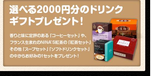 「選べる2000円分のドリンクギフトプレゼント!」香りと味に定評のある「コーヒーセット」や、フランス生まれのNINA'S紅茶の「紅茶セット」その他「スープセット」「ソフトドリンクセット」の中からお好みの1セットをプレゼント!